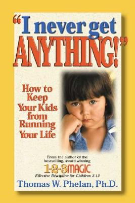 I Never Get Anything!: How to Keep Your Kids from Running Your Life - Phelan, Thomas W, PhD