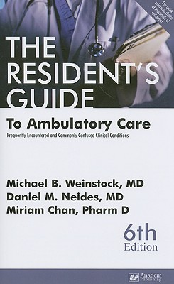 The Resident's Guide to Ambulatory Care: Frequently Encountered and Commonly Confused Clinical Conditions - Weinstock, Michael B, M.D., and Neides, Daniel M, M.D., and Chan, Miriam, Pharm