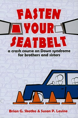 Fasten Your Seatbelt: A Crash Course on Down Syndrome for Brothers and Sisters - Skotko, Brian, and Levine, Susan P