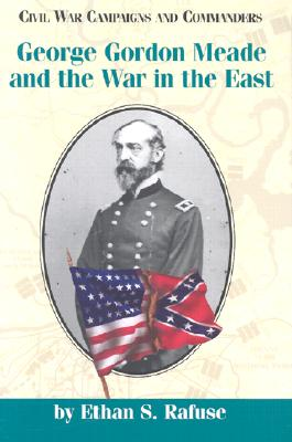 George Gordon Meade and the War in the East - Rafuse, Ethan Sepp, PH.D.