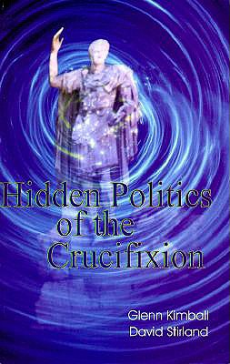 Hidden Politics of the Crucifixion - Kimball, Glenn, and Stirland, David