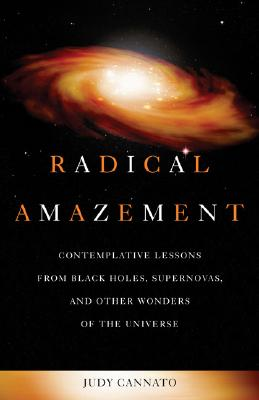 Radical Amazement: Contemplative Lessons from Black Holes, Supernovas, and Other Wonders of the Universe - Cannato, Judy