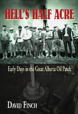 Hell's Half Acre: Early Days in the Great Alberta Oil Patch - Finch, David