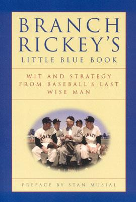 Branch Rickey's Little Blue Book: Wit and Strategy from Baseball's Last Wise Man - Rickey, Branch, and Branch, Rickey (Editor), and Monteleone, John J (Editor)