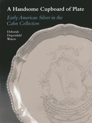 A Handsome Cupboard of Plate: Early American Silver in the Cahn Collection - Waters, Deborah Dependahl