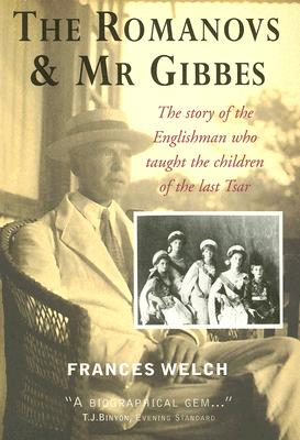 The Romanovs & MR Gibbes: The Story of the Englishman Who Taught the Children of Last Tsar - Welch, Frances
