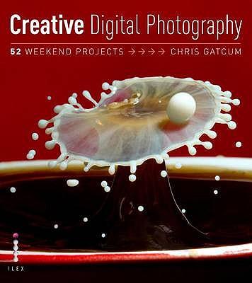 Creative Digital Photography: 52 Weekend Projects - Gatcum, Chris