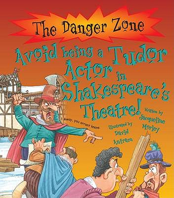 Avoid Being a Tudor Actor in Shakespeare's Theatre! - Morley, Jacqueline, and Antram, David (Illustrator)