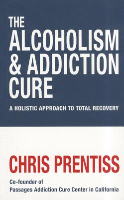 The Alcoholism and Addiction Cure: A Holistic Approach to Total Recovery - Prentiss, Chris