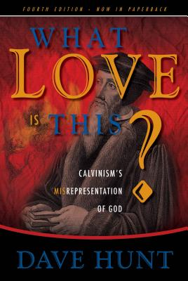 What Love Is This?: Calvinism's Misrepresentation of God - Hunt, Dave