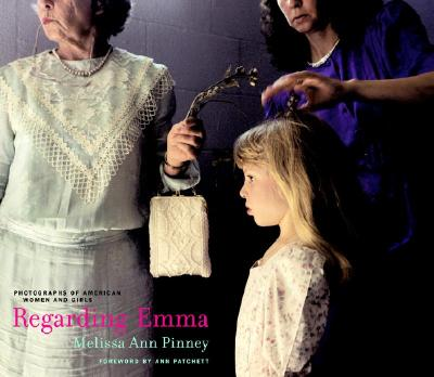 Regarding Emma: Photographs of American Women and Girls - Pinney, Melissa Ann, and Patchett, Ann (Foreword by)