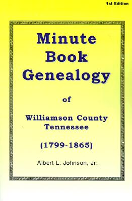 Minute Book Genealogy of Williamson County, Tennessee: 1799-1865 - Johnson, Albert L, Jr.