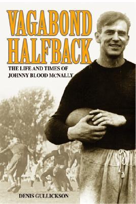 Vagabond Halfback: The Life and Times of Johnny Blood McNally - Gullickson, Denis J
