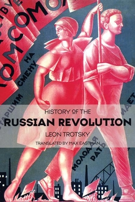 History of the Russian Revolution - Trotsky, Leon, and Eastman, Max (Translated by), and Shawki, Ahmed (Introduction by)