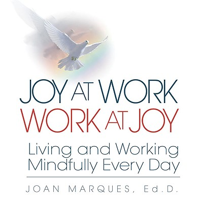 Joy at Work Work at Joy: Living and Working Mindfully Every Day - Marques, Joan, Dr., and Goldsmith, Marshall, Dr. (Foreword by)