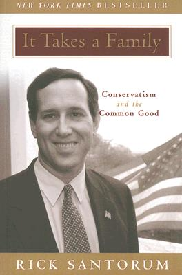 It Takes a Family: Conservatism and the Common Good - Santorum, Rick