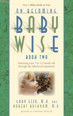 On Becoming Babywise, Book Two: Parenting Your Five to Twelve-Month-Old Through the Babyhood Transitions - Ezzo, Gary, and Bucknam, Robert, M.D.