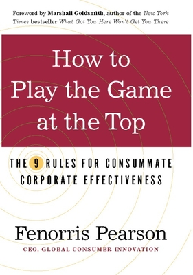How to Play the Game at the Top: The 9 Rules for Consummate Corporate Effectiveness - Pearson, Fenorris, and Goldsmith, Marshall (Foreword by)