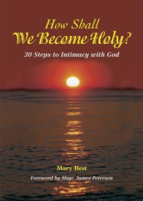 How Shall We Become Holy?: 30 Steps to Intimacy with God - Best, Mary, and Peterson, James (Foreword by)