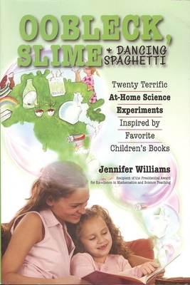 Oobleck, Slime & Dancing Spaghetti: Twenty Terrific at Home Science Experiments Inspired by Favorite Children's Books - Williams, Jennifer