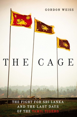 The Cage: The Fight for Sri Lanka and the Last Days of the Tamil Tigers - Weiss, Gordon
