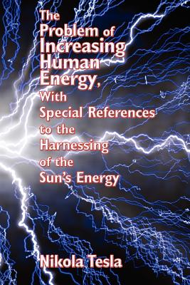The Problem of Increasing Human Energy, with Special References to the Harnessing of the Sun's Energy - Tesla, Nikola