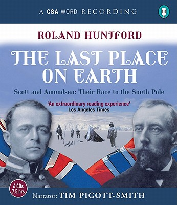 The Last Place on Earth: Scott and Amundsen: Their Race to the South Pole - Huntford, Roland, and Pigott-Smith, Tim (Read by)