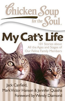 Chicken Soup for the Soul: My Cat's Life: 101 Stories about All the Ages and Stages of Our Feline Family Members - Canfield, Jack, and Hansen, Mark Victor, and Quasha, Jennifer
