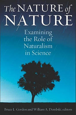 The Nature of Nature: Examining the Role of Naturalism in Science - Gordon, Bruce L, PH.D., PH D (Editor), and Dembski, William A (Editor)