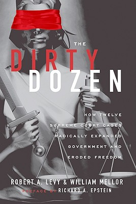 The Dirty Dozen: How Twelve Supreme Court Cases Radically Expanded Government and Eroded Freedom - Levy, Robert A, and Mellor, William