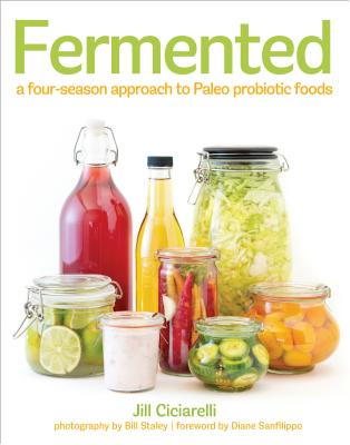 Fermented: A Four-Season Approach to Paleo Probiotic Foods - Ciciarelli, Jill, and Staley, Bill (Photographer), and Sanfilippo, Diane, Bs (Foreword by)