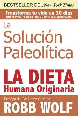 La Solucion Paleolitica: La Dieta Humana Originaria - Wolf, Robb, and Cordain, Loren, PH.D. (Prologue by)