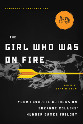 The Girl Who Was on Fire: Your Favorite Authors on Suzanne Collins' Hunger Games Trilogy - Wilson, Leah (Editor)