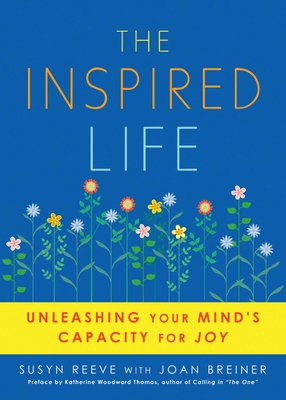 The Inspired Life: Unleashing Your Mind's Capacity for Joy - Reeve, Susyn, and Breiner, Joan, and Woodward Thomas, Katherine (Preface by)
