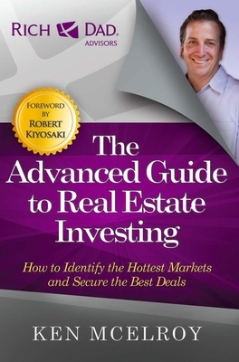 The Advanced Guide to Real Estate Investing: How to Identify the Hottest Markets and Secure the Best Deals - McElroy, Ken, and Kiyosaki, Robert (Foreword by)