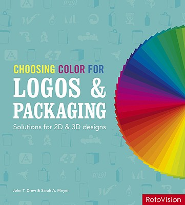 Choosing Color for Logos and Packaging: Solutions for 2D & 3D Designs - Drew, John, and Meyer, Sarah