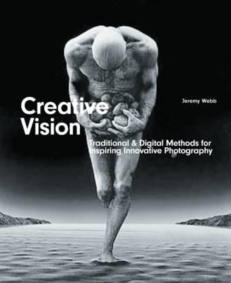 Creative Vision: Digital & Traditional Methods for Inspiring Innovative Photography - Webb, Jeremy