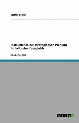 Instrumente Zur Strategischen Planung Im Kritischen Vergleich - Seidler, Steffen