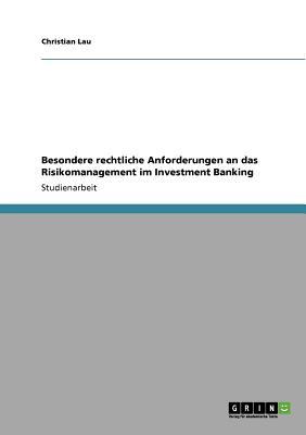 Besondere Rechtliche Anforderungen an Das Risikomanagement Im Investment Banking - Lau, Christian