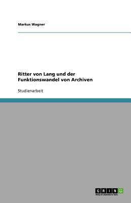 Ritter Von Lang Und Der Funktionswandel Von Archiven - Wagner, Markus