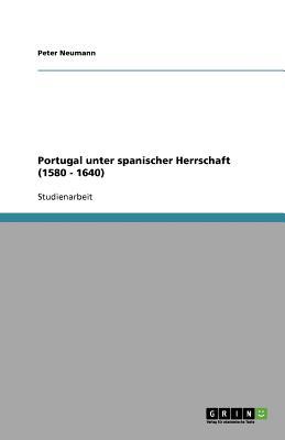 Portugal Unter Spanischer Herrschaft (1580 - 1640) - Neumann, Peter