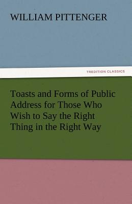 Toasts and Forms of Public Address for Those Who Wish to Say the Right Thing in the Right Way - Pittenger, William, Lieut.