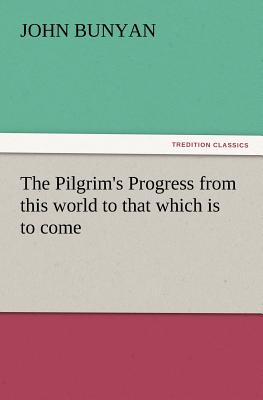 The Pilgrim's Progress from This World to That Which Is to Come - Bunyan, John, Jr.