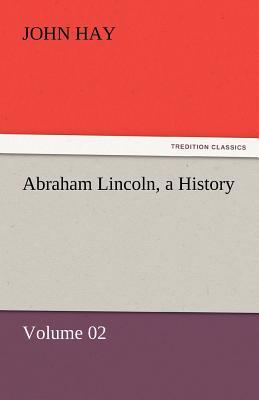 Abraham Lincoln, a History - Hay, John