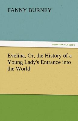 Evelina, Or, the History of a Young Lady's Entrance Into the World - Burney, Frances