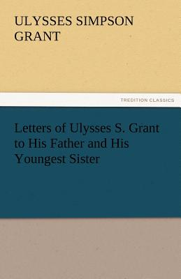 Letters of Ulysses S. Grant to His Father and His Youngest Sister, 1857-78 - Grant, Ulysses S