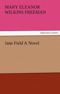 Jane Field a Novel - Freeman, Mary Eleanor Wilkins