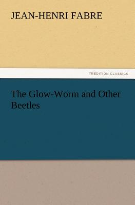 The Glow-Worm and Other Beetles - Fabre, Jean-Henri