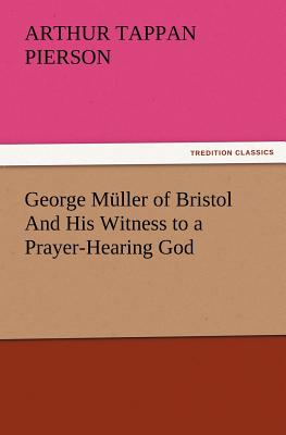 George Muller of Bristol and His Witness to a Prayer-Hearing God - Pierson, Arthur T