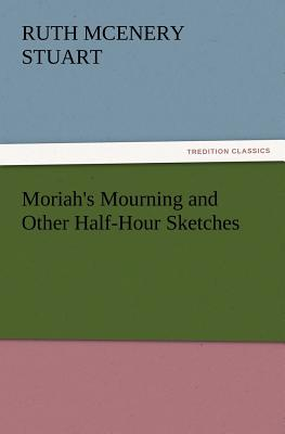 Moriah's Mourning and Other Half-Hour Sketches - Stuart, Ruth McEnery